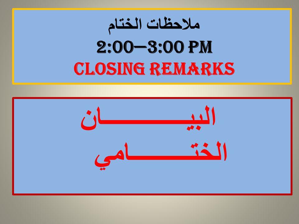 ملاحظات الختام 2:00—3:00 PM Closing remarks البيــــــــــــــان الختــــــــــامي
