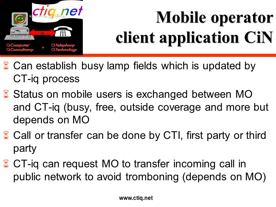 www.ctiq.net Mobile operator client application CiN  Can establish busy lamp fields which is updated by CT-iq process  Status on mobile users is exchanged between MO and CT-iq (busy, free, outside coverage and more but depends on MO  Call or transfer can be done by CTI, first party or third party  CT-iq can request MO to transfer incoming call in public network to avoid tromboning (depends on MO)