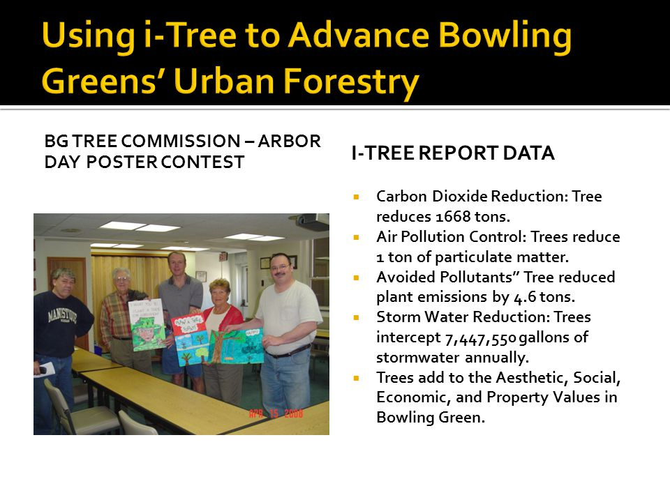 BG TREE COMMISSION – ARBOR DAY POSTER CONTEST I-TREE REPORT DATA  Carbon Dioxide Reduction: Tree reduces 1668 tons.  Air Pollution Control: Trees re