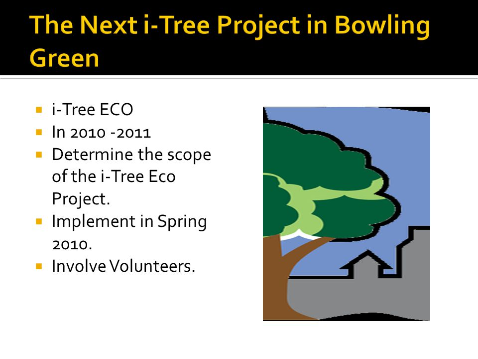  i-Tree ECO  In 2010 -2011  Determine the scope of the i-Tree Eco Project.  Implement in Spring 2010.  Involve Volunteers.