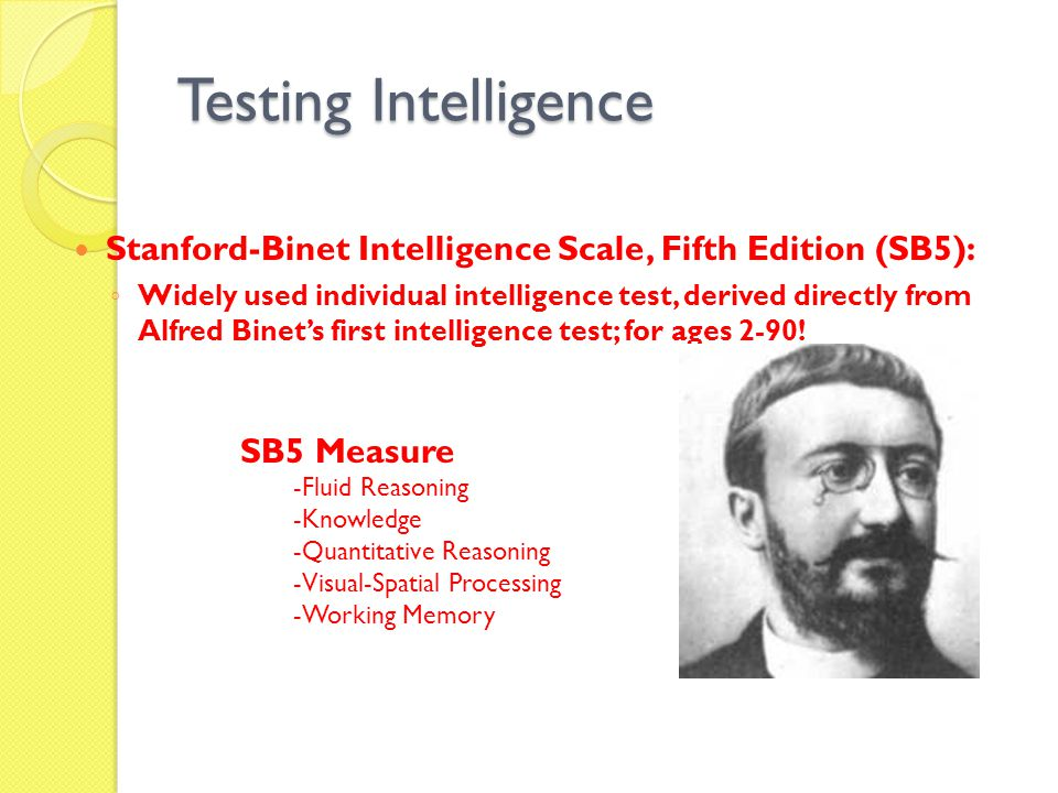 Testing Intelligence Stanford-Binet Intelligence Scale, Fifth Edition (SB5): ◦ Widely used individual intelligence test, derived directly from Alfred