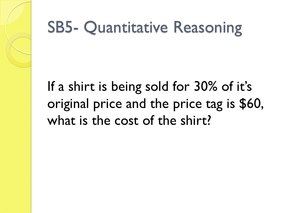 SB5- Quantitative Reasoning If a shirt is being sold for 30% of it's original price and the price tag is $60, what is the cost of the shirt?