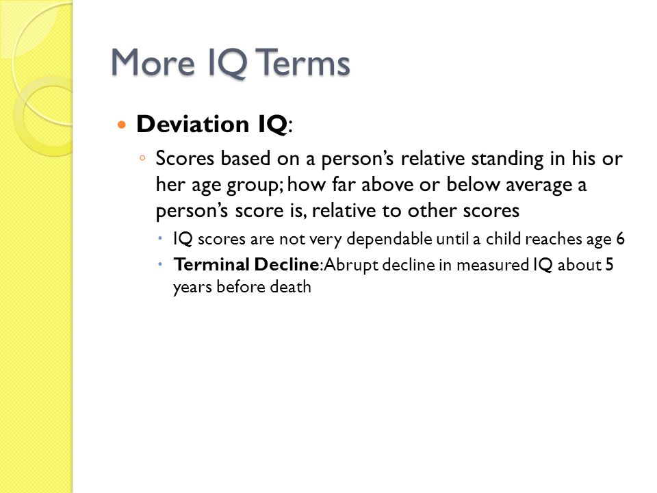 More IQ Terms Deviation IQ: ◦ Scores based on a person's relative standing in his or her age group; how far above or below average a person's score is