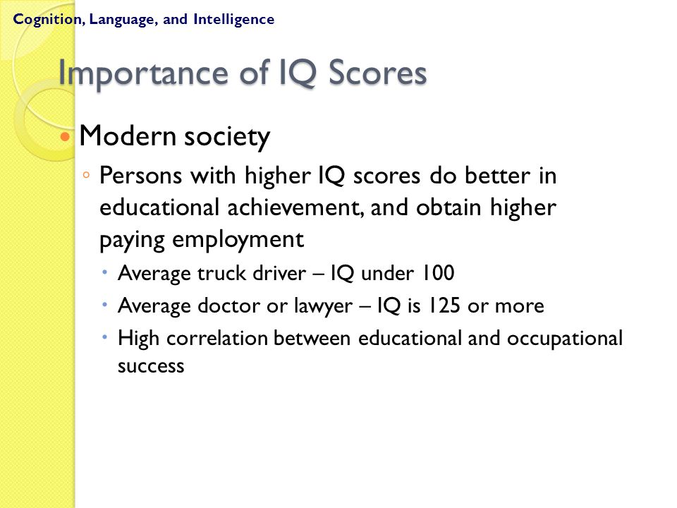 Importance of IQ Scores Modern society ◦ Persons with higher IQ scores do better in educational achievement, and obtain higher paying employment  Ave