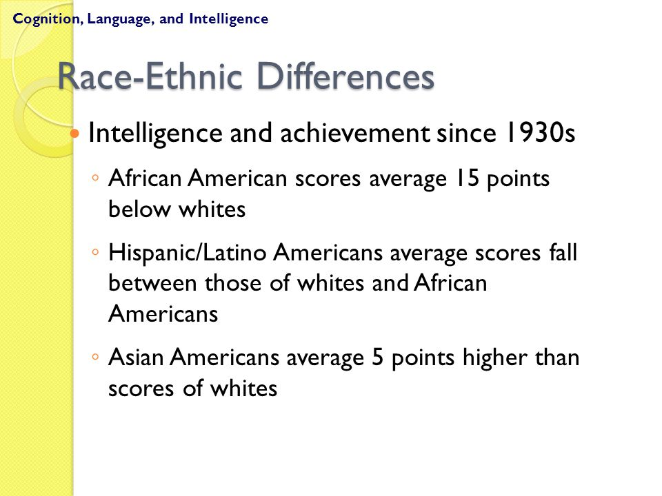 Race-Ethnic Differences Intelligence and achievement since 1930s ◦ African American scores average 15 points below whites ◦ Hispanic/Latino Americans