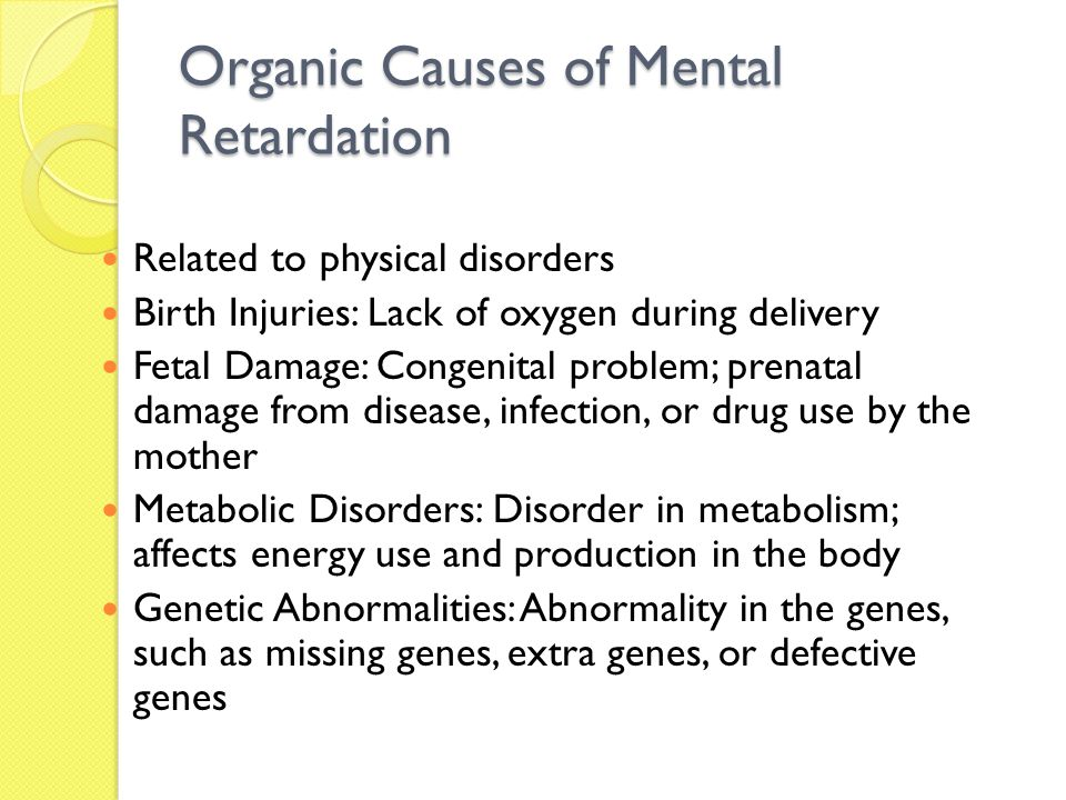 Organic Causes of Mental Retardation Related to physical disorders Birth Injuries: Lack of oxygen during delivery Fetal Damage: Congenital problem; pr