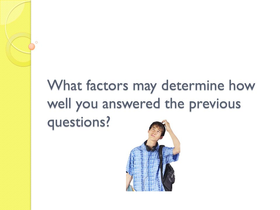 What factors may determine how well you answered the previous questions?