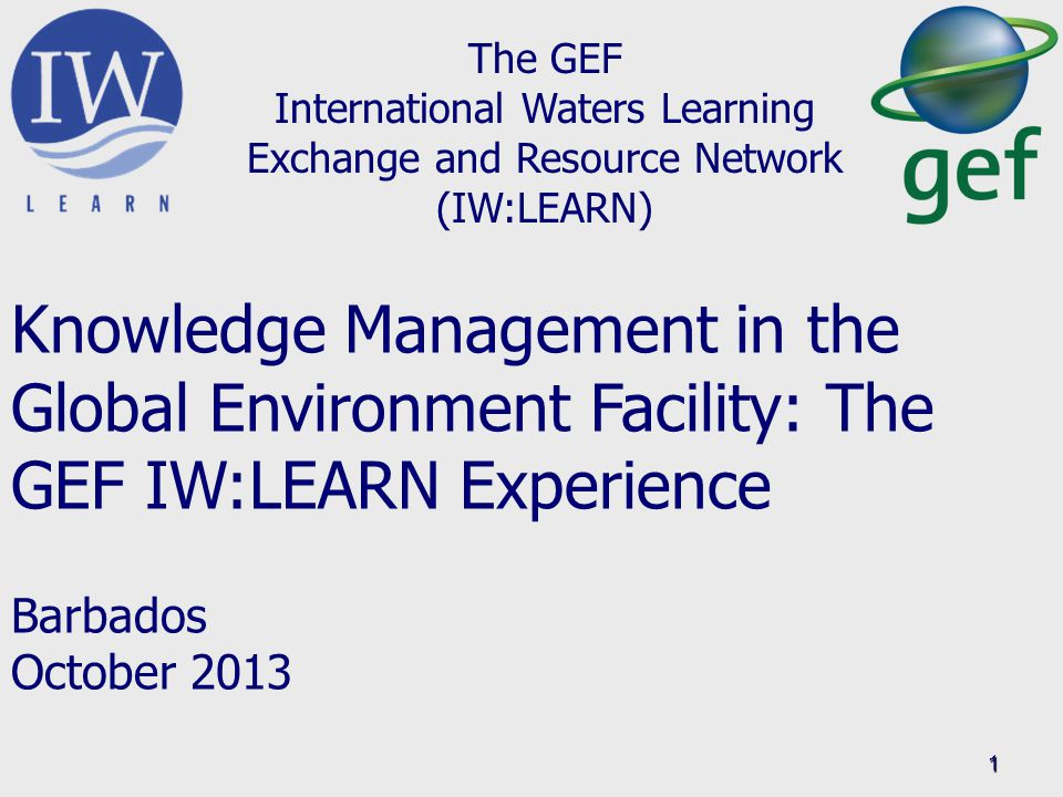 1 The GEF International Waters Learning Exchange and Resource Network (IW:LEARN) Knowledge Management in the Global Environment Facility: The GEF IW:LEARN Experience Barbados October 2013