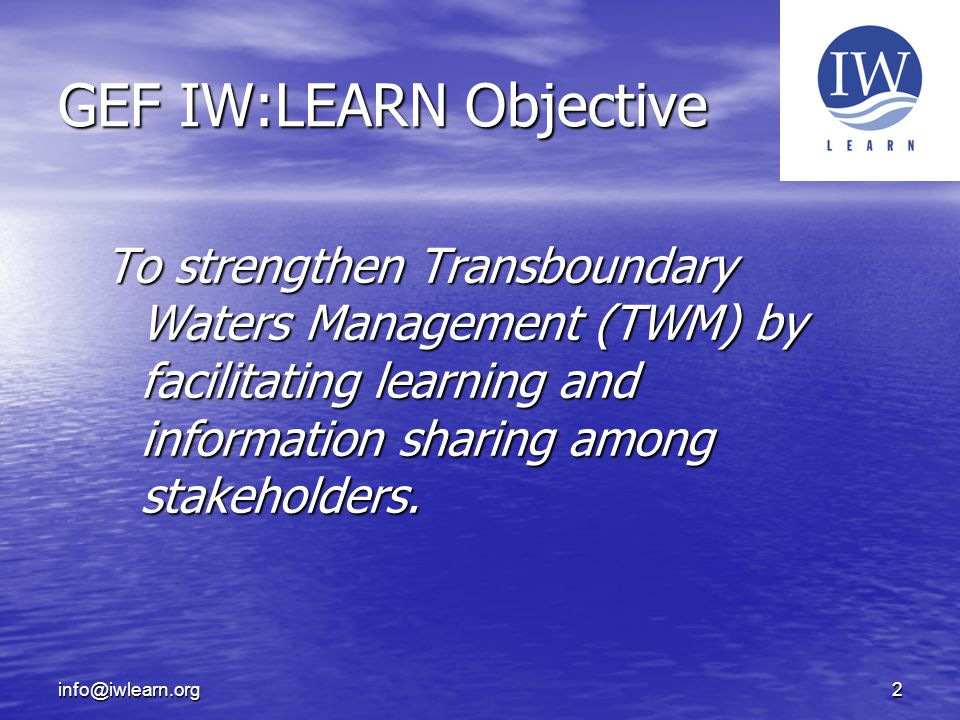 info@iwlearn.org2 GEF IW:LEARN Objective To strengthen Transboundary Waters Management (TWM) by facilitating learning and information sharing among stakeholders.