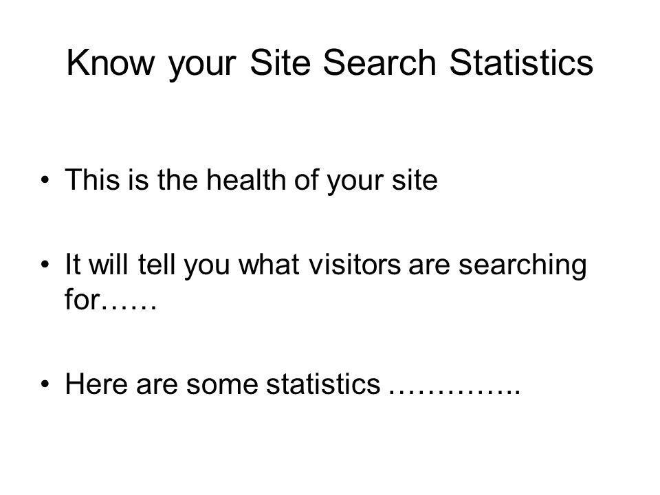 Know your Site Search Statistics This is the health of your site It will tell you what visitors are searching for…… Here are some statistics …………..