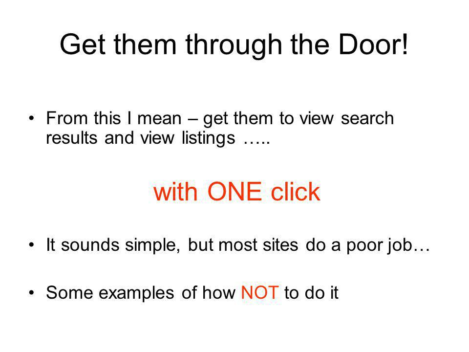 Get them through the Door. From this I mean – get them to view search results and view listings …..