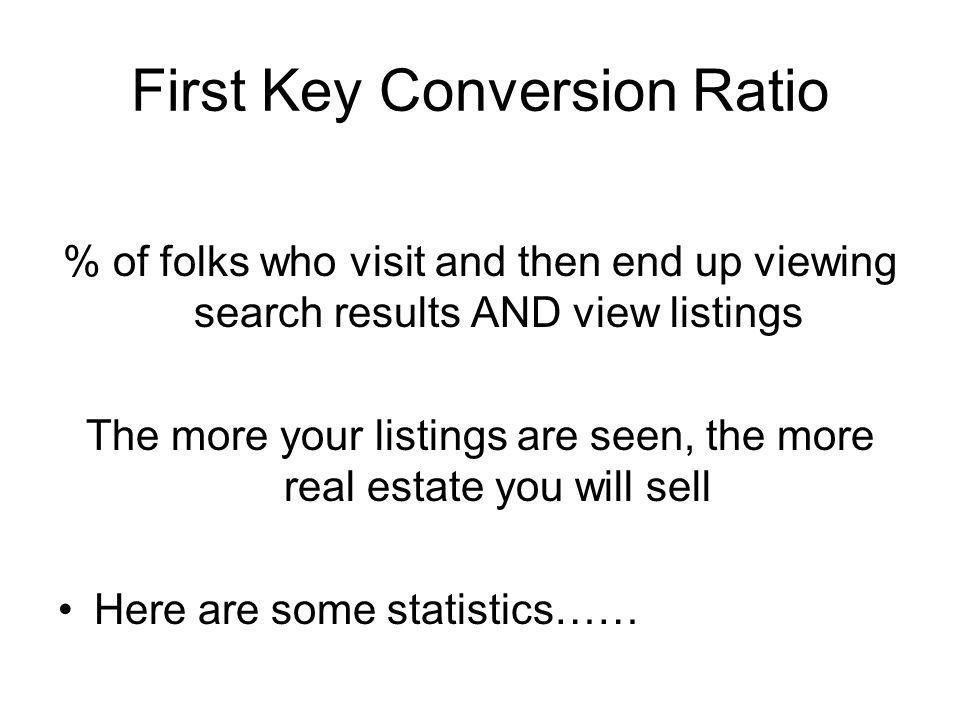 First Key Conversion Ratio % of folks who visit and then end up viewing search results AND view listings The more your listings are seen, the more real estate you will sell Here are some statistics……