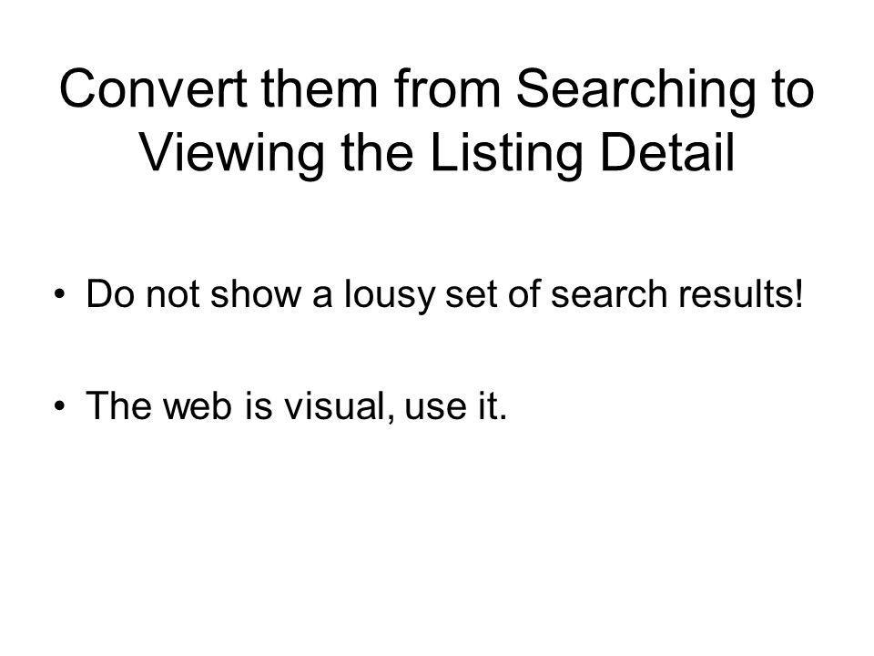 Convert them from Searching to Viewing the Listing Detail Do not show a lousy set of search results.