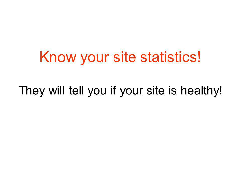 Know your site statistics! They will tell you if your site is healthy!