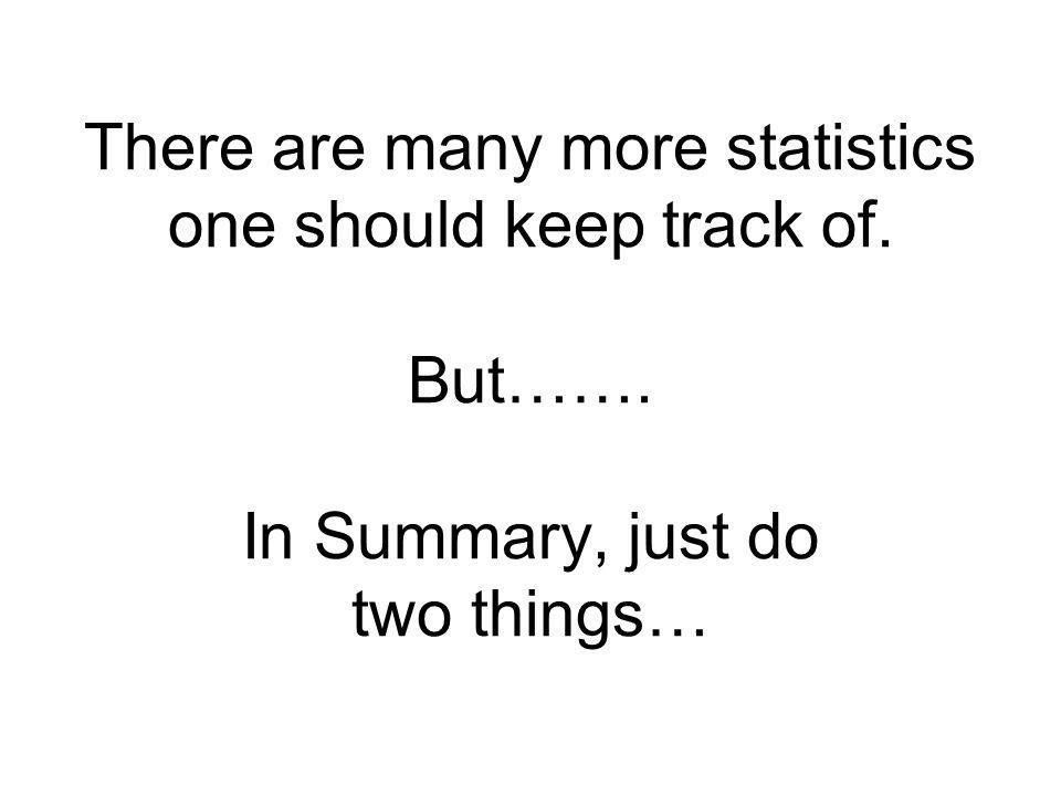 There are many more statistics one should keep track of. But……. In Summary, just do two things…