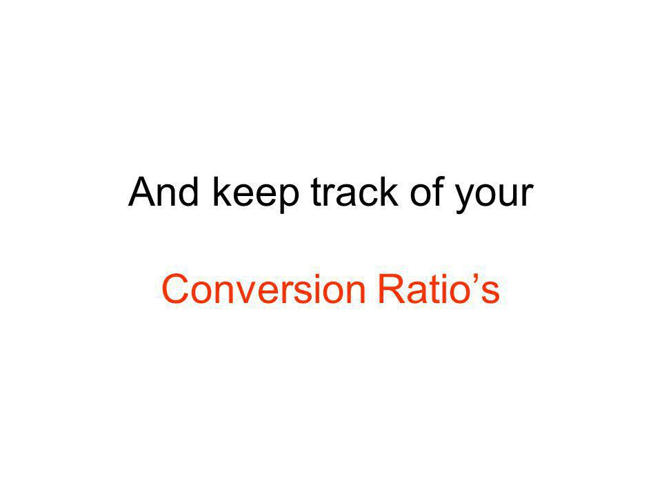 And keep track of your Conversion Ratio's