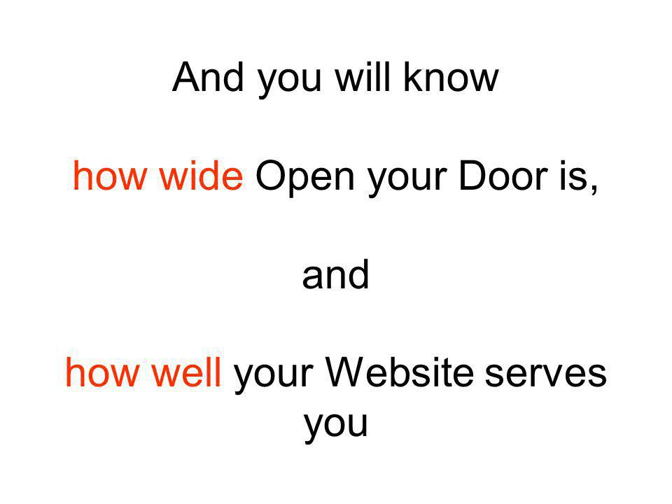 And you will know how wide Open your Door is, and how well your Website serves you