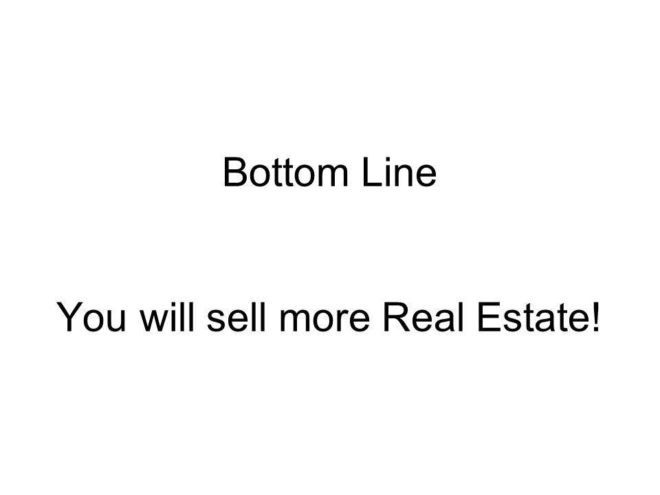 Bottom Line You will sell more Real Estate!