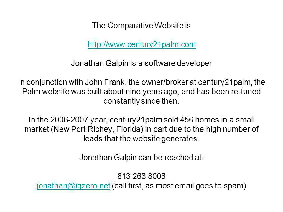 The Comparative Website is http://www.century21palm.com Jonathan Galpin is a software developer In conjunction with John Frank, the owner/broker at century21palm, the Palm website was built about nine years ago, and has been re-tuned constantly since then.