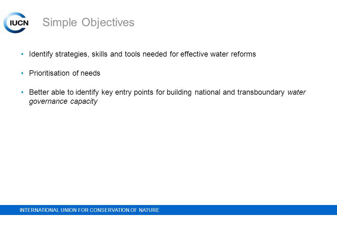 INTERNATIONAL UNION FOR CONSERVATION OF NATURE Simple Objectives Identify strategies, skills and tools needed for effective water reforms Prioritisation of needs Better able to identify key entry points for building national and transboundary water governance capacity