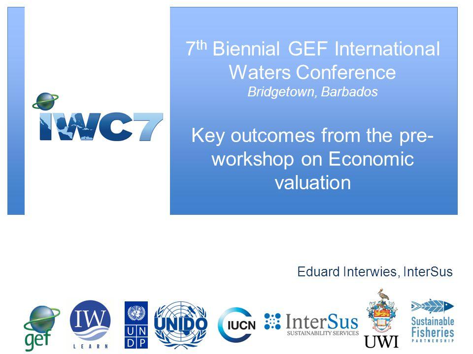 Eduard Interwies, InterSus 7 th Biennial GEF International Waters Conference Bridgetown, Barbados Key outcomes from the pre- workshop on Economic valu