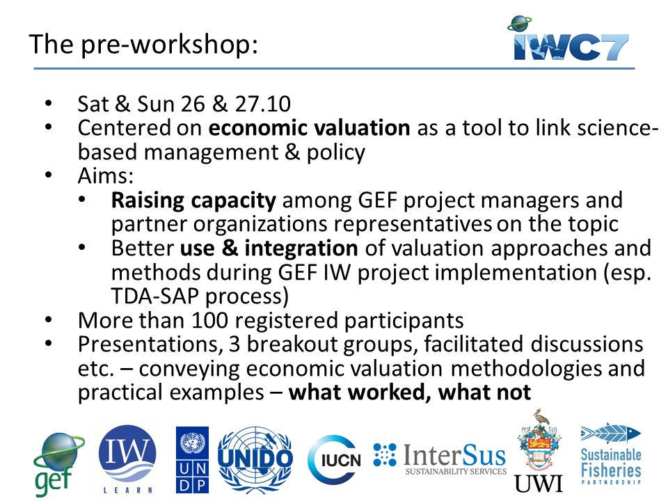 Sat & Sun 26 & 27.10 Centered on economic valuation as a tool to link science- based management & policy Aims: Raising capacity among GEF project managers and partner organizations representatives on the topic Better use & integration of valuation approaches and methods during GEF IW project implementation (esp.