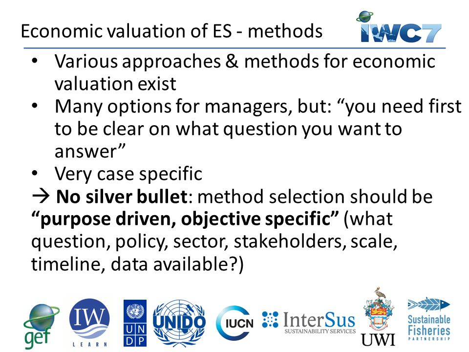 """Various approaches & methods for economic valuation exist Many options for managers, but: """"you need first to be clear on what question you want to ans"""