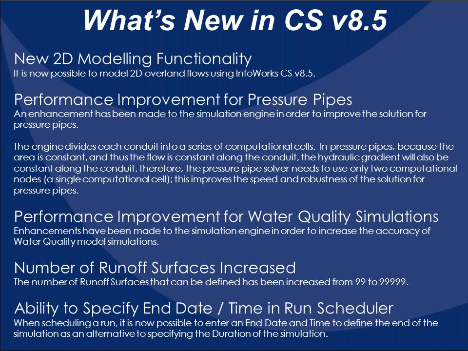 What's New in CS v8.5 New 2D Modelling Functionality It is now possible to model 2D overland flows using InfoWorks CS v8.5. Performance Improvement fo