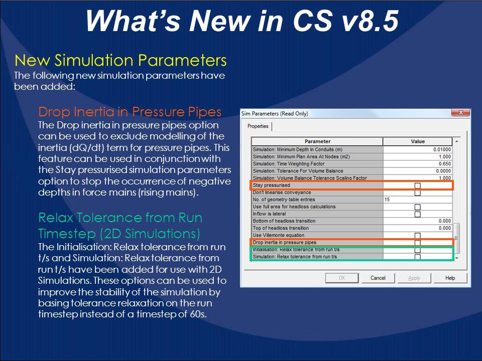 What's New in CS v8.5 New Simulation Parameters The following new simulation parameters have been added: Drop Inertia in Pressure Pipes The Drop inert