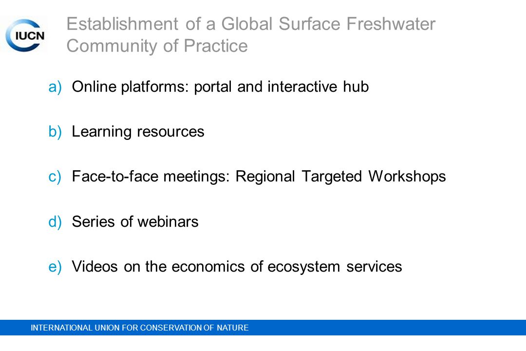 INTERNATIONAL UNION FOR CONSERVATION OF NATURE Establishment of a Global Surface Freshwater Community of Practice a)Online platforms: portal and interactive hub b)Learning resources c)Face-to-face meetings: Regional Targeted Workshops d)Series of webinars e)Videos on the economics of ecosystem services