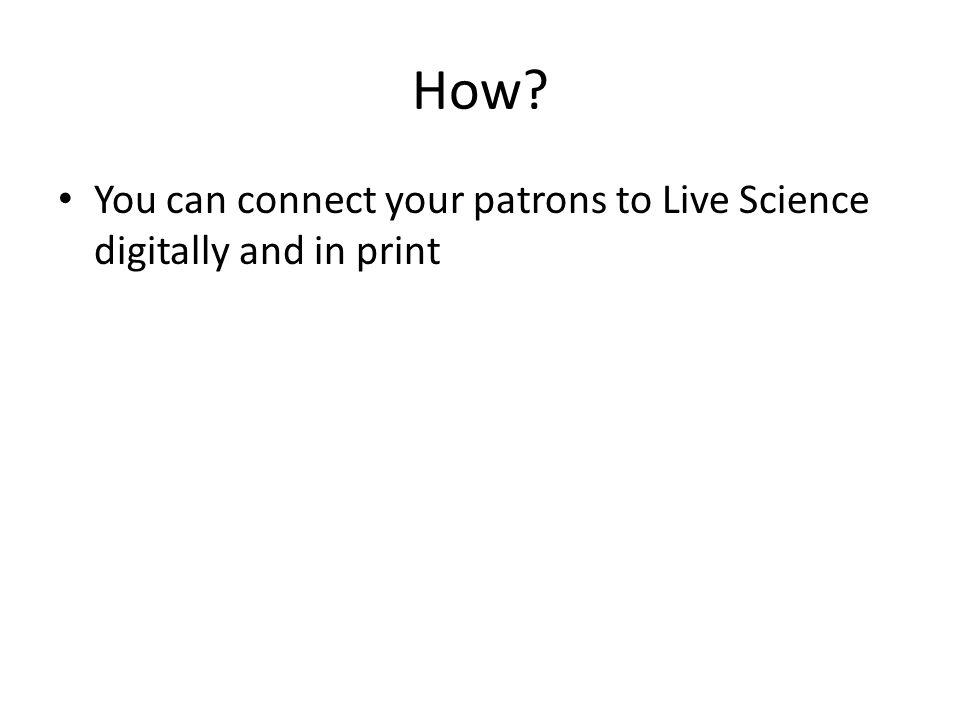 How? You can connect your patrons to Live Science digitally and in print