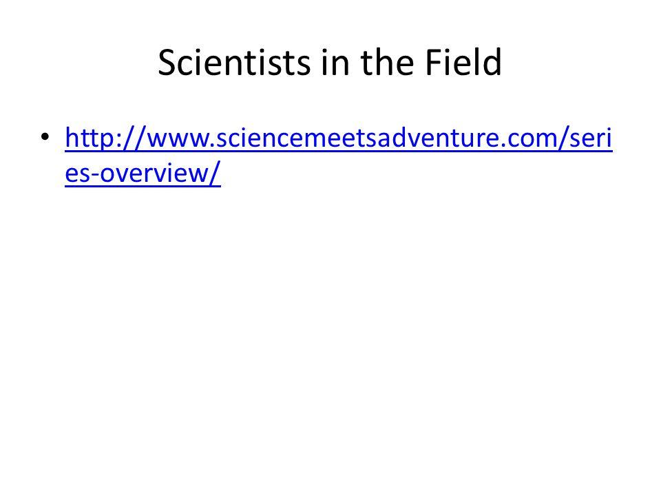 Scientists in the Field http://www.sciencemeetsadventure.com/seri es-overview/ http://www.sciencemeetsadventure.com/seri es-overview/