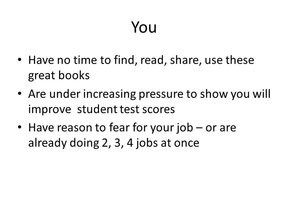 You Have no time to find, read, share, use these great books Are under increasing pressure to show you will improve student test scores Have reason to fear for your job – or are already doing 2, 3, 4 jobs at once