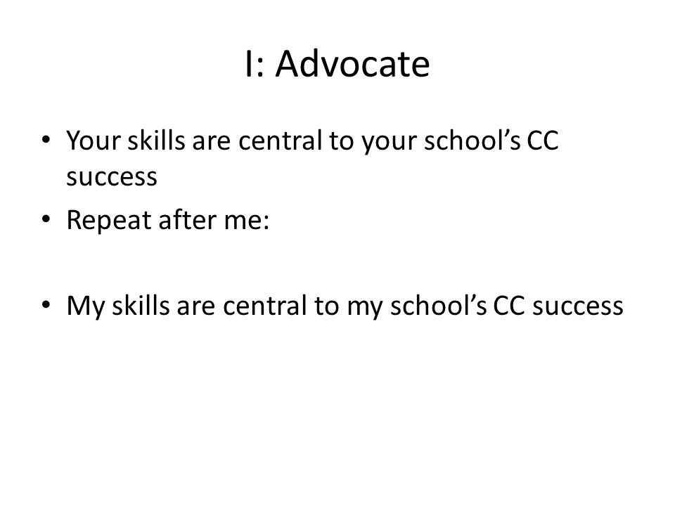 I: Advocate Your skills are central to your school's CC success Repeat after me: My skills are central to my school's CC success