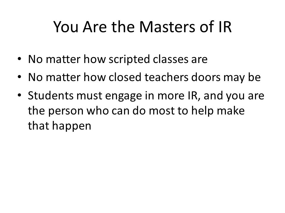 You Are the Masters of IR No matter how scripted classes are No matter how closed teachers doors may be Students must engage in more IR, and you are the person who can do most to help make that happen