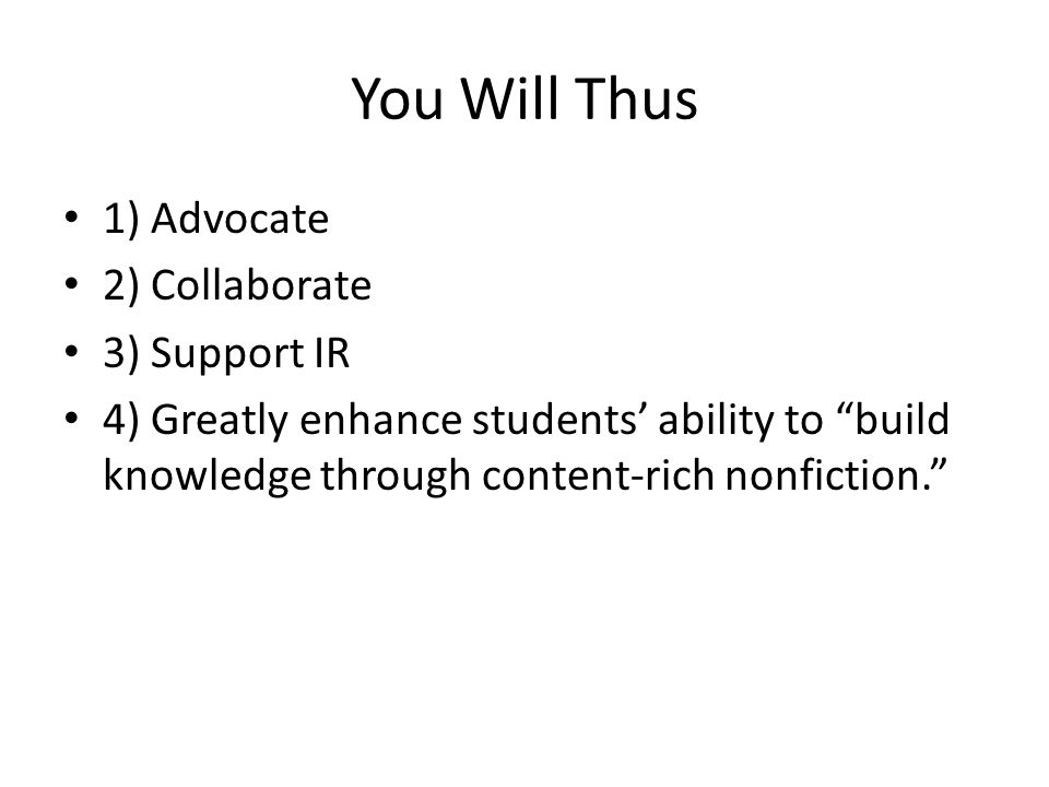 You Will Thus 1) Advocate 2) Collaborate 3) Support IR 4) Greatly enhance students' ability to build knowledge through content-rich nonfiction.