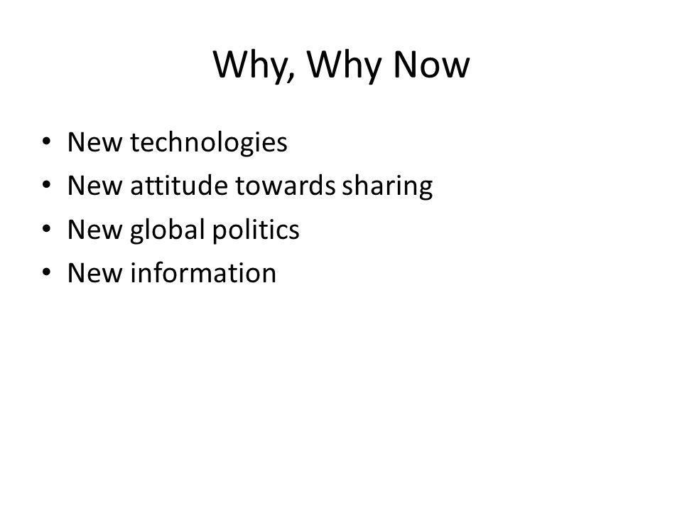Why, Why Now New technologies New attitude towards sharing New global politics New information