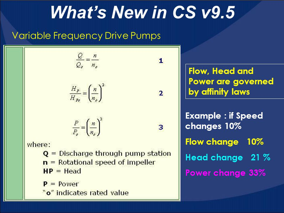 What's New in CS v9.5 Variable Frequency Drive Pumps Flow, Head and Power are governed by affinity laws Example : if Speed changes 10% Flow change 10% Head change 21 % Power change 33%