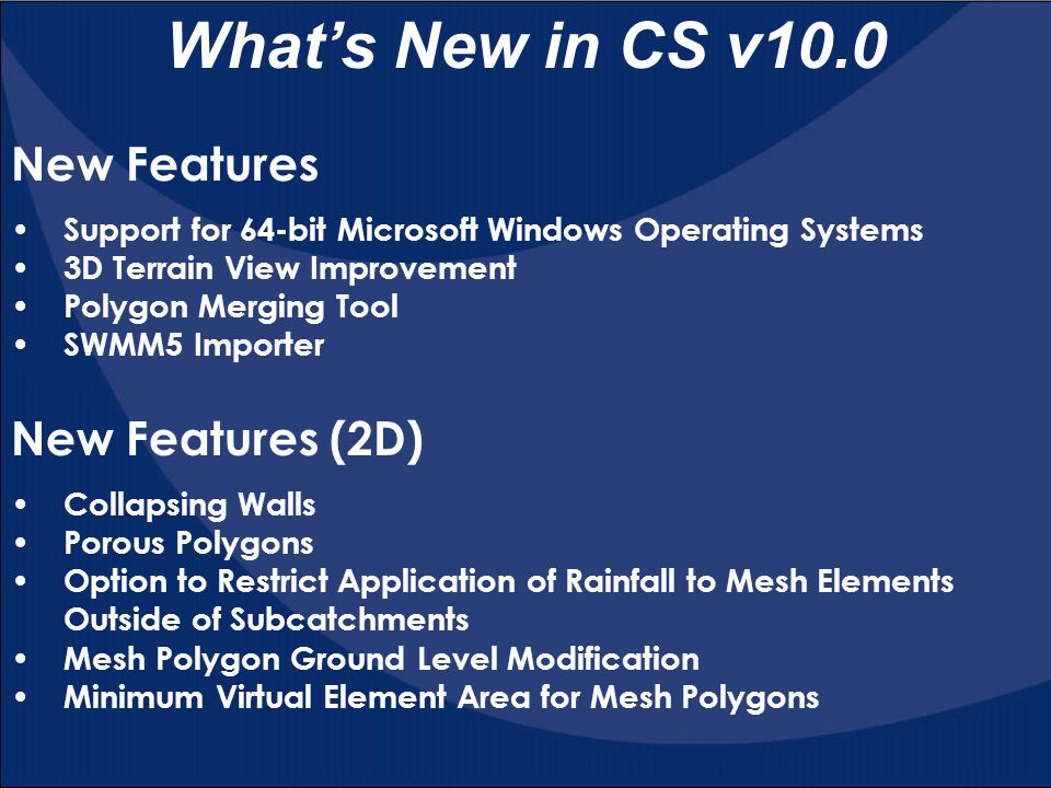 What's New in CS v10.0 Support for 64-bit Microsoft Windows Operating Systems 3D Terrain View Improvement Polygon Merging Tool SWMM5 Importer New Feat