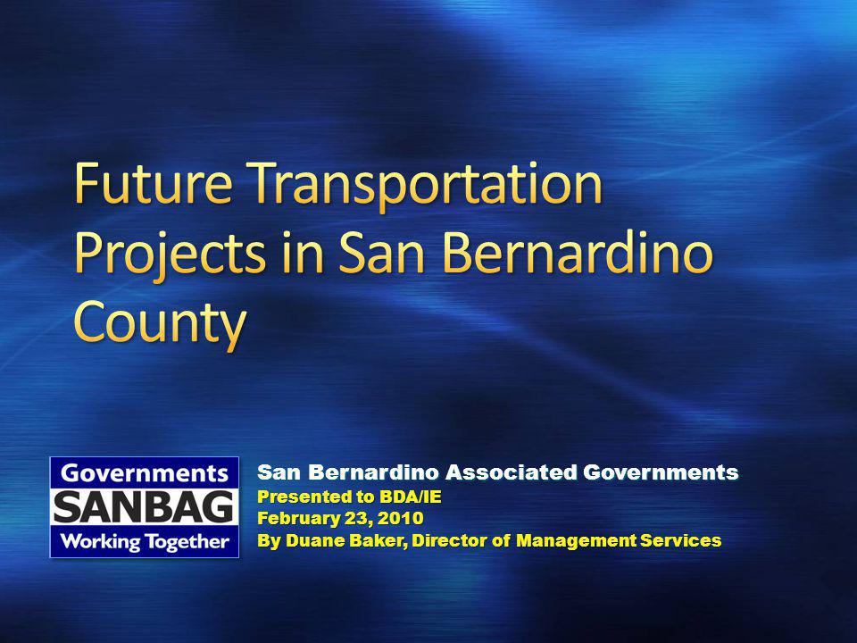 San Bernardino Associated Governments Presented to BDA/IE February 23, 2010 By Duane Baker, Director of Management Services