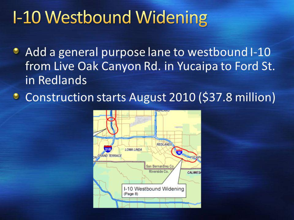 Add a general purpose lane to westbound I-10 from Live Oak Canyon Rd. in Yucaipa to Ford St. in Redlands Construction starts August 2010 ($37.8 millio