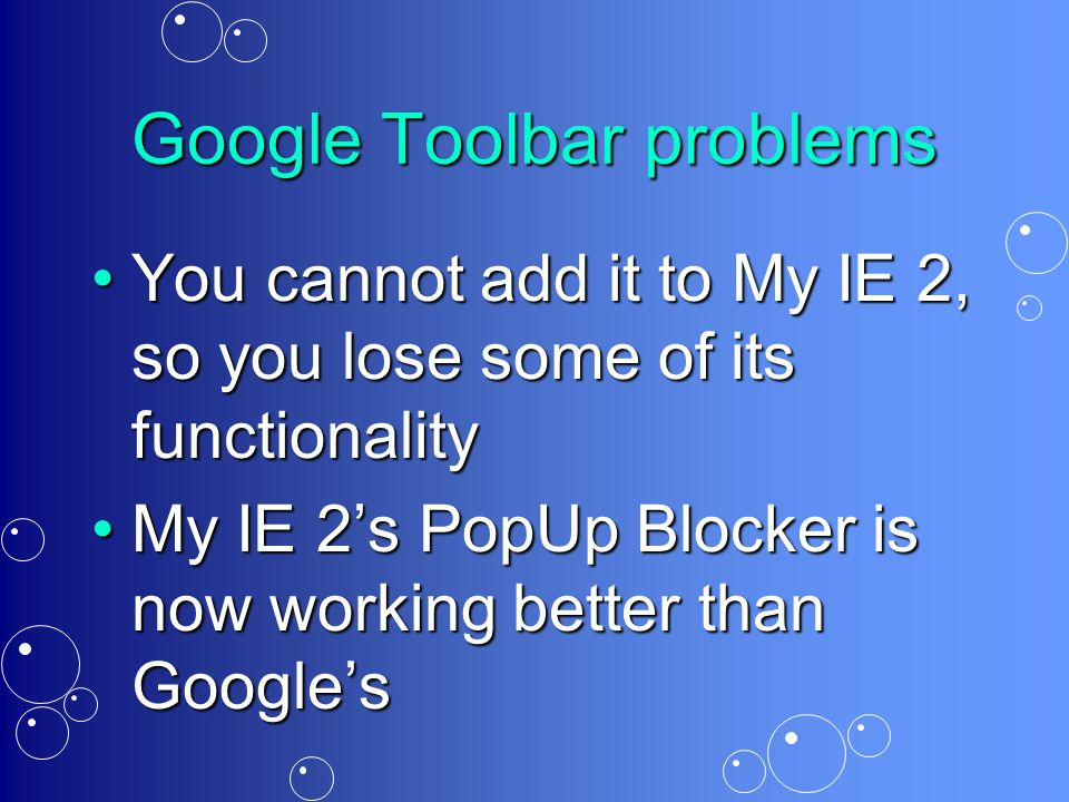 Google Toolbar problems You cannot add it to My IE 2, so you lose some of its functionalityYou cannot add it to My IE 2, so you lose some of its functionality My IE 2's PopUp Blocker is now working better than Google'sMy IE 2's PopUp Blocker is now working better than Google's