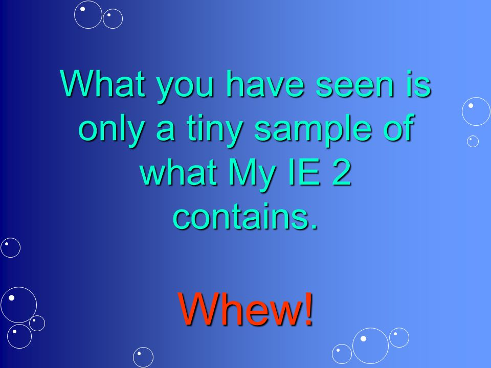 What you have seen is only a tiny sample of what My IE 2 contains. Whew!