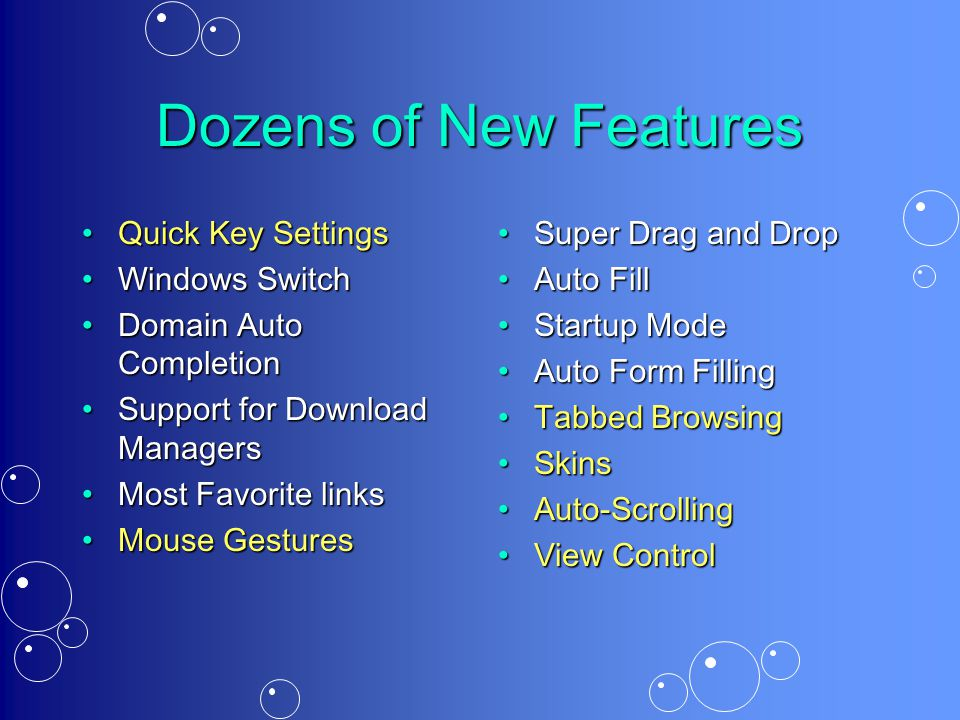 Dozens of New Features Quick Key SettingsQuick Key Settings Windows SwitchWindows Switch Domain Auto CompletionDomain Auto Completion Support for Download ManagersSupport for Download Managers Most Favorite linksMost Favorite links Mouse GesturesMouse Gestures Super Drag and Drop Auto Fill Startup Mode Auto Form Filling Tabbed Browsing Skins Auto-Scrolling View Control