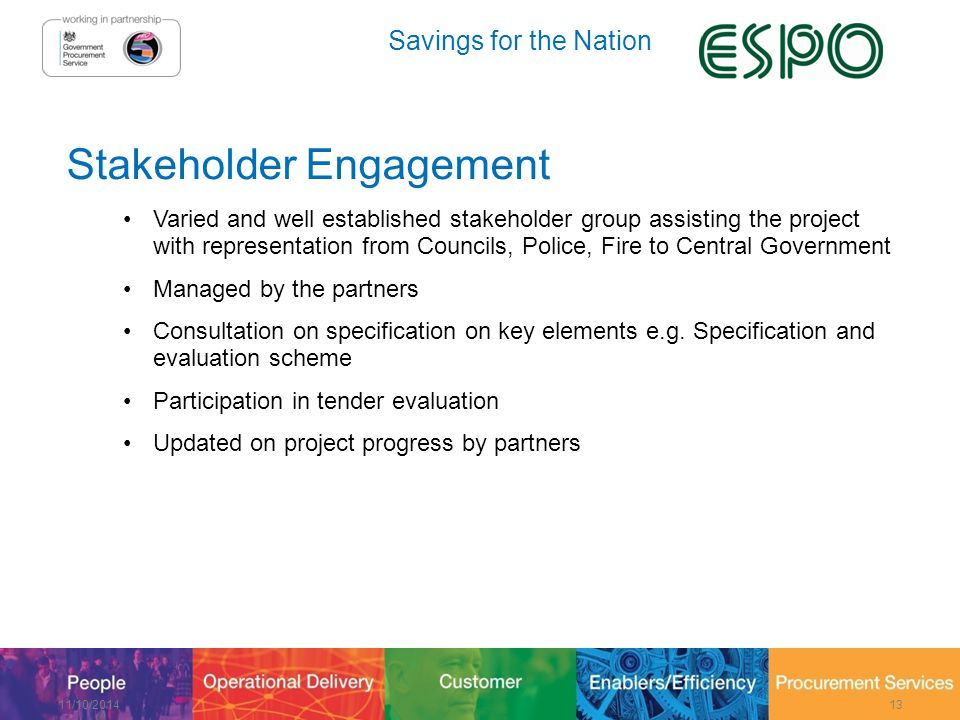 Savings for the Nation Stakeholder Engagement Varied and well established stakeholder group assisting the project with representation from Councils, Police, Fire to Central Government Managed by the partners Consultation on specification on key elements e.g.