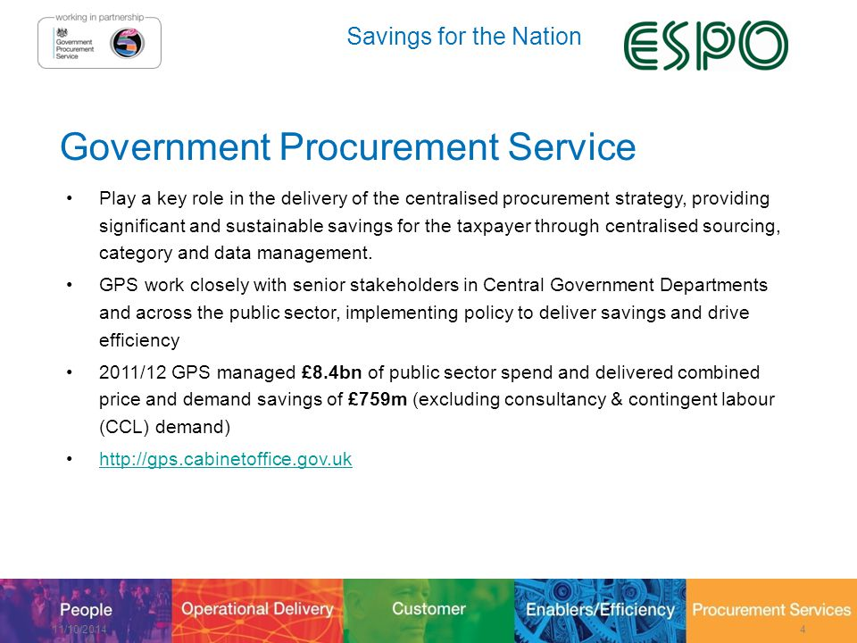 Savings for the Nation Government Procurement Service Play a key role in the delivery of the centralised procurement strategy, providing significant and sustainable savings for the taxpayer through centralised sourcing, category and data management.