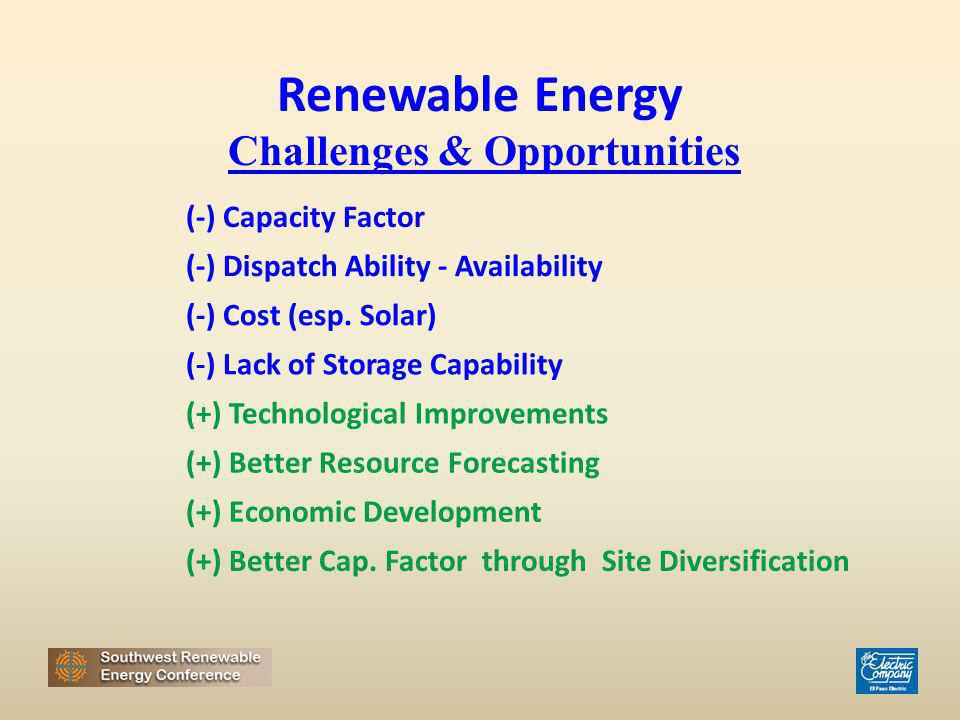 (-) Capacity Factor (-) Dispatch Ability - Availability Renewable Energy Challenges & Opportunities (-) Cost (esp. Solar) (-) Lack of Storage Capabili