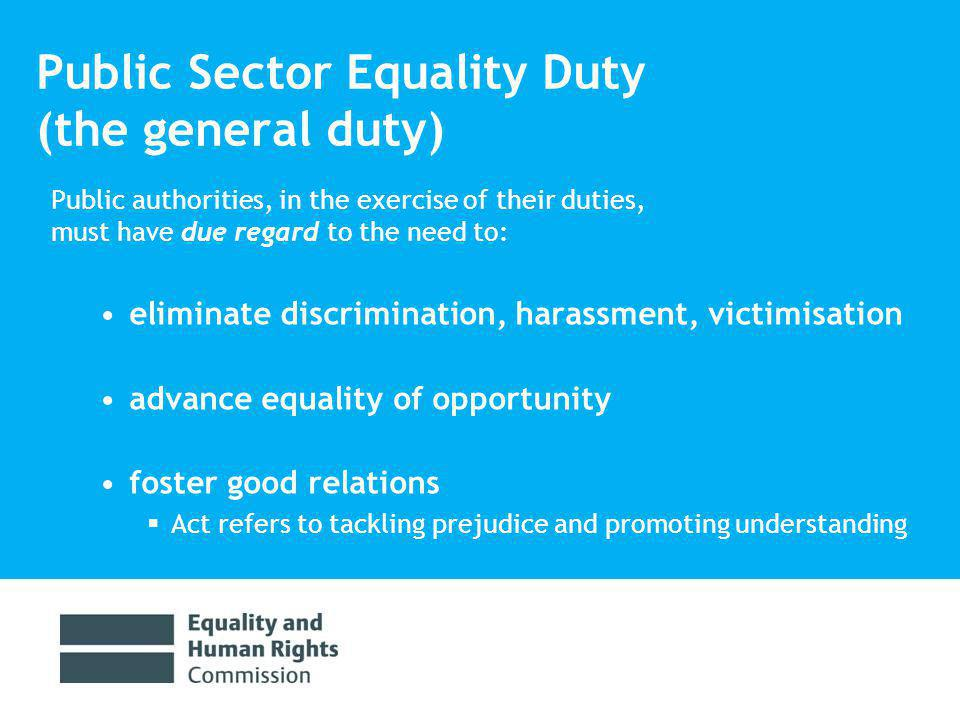 Public Sector Equality Duty Some guidance in Act re what advancing equality of opportunity means: removing or minimising disadvantage taking steps to meet the needs of people with a protected characteristic that are different from needs of those not sharing the particular characteristic encouraging people with a protected characteristic to participate in public life or other activities where participation disproportionately low