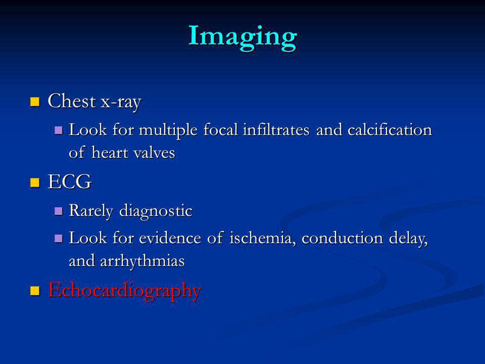 Imaging Chest x-ray Chest x-ray Look for multiple focal infiltrates and calcification of heart valves Look for multiple focal infiltrates and calcification of heart valves ECG ECG Rarely diagnostic Rarely diagnostic Look for evidence of ischemia, conduction delay, and arrhythmias Look for evidence of ischemia, conduction delay, and arrhythmias Echocardiography Echocardiography