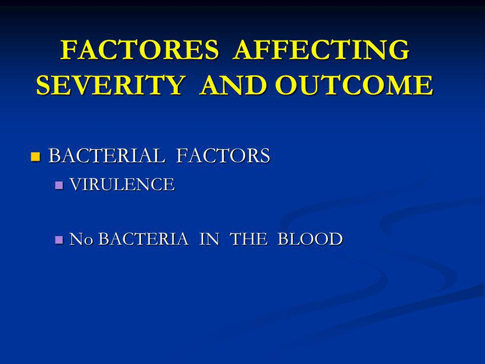 FACTORES AFFECTING SEVERITY AND OUTCOME BACTERIAL FACTORS BACTERIAL FACTORS VIRULENCE VIRULENCE No BACTERIA IN THE BLOOD No BACTERIA IN THE BLOOD